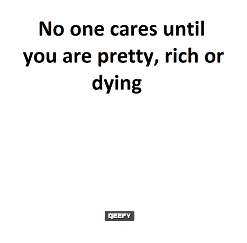 no-one-care: No one cares until  you are pretty, rich or  dying  DEEFY