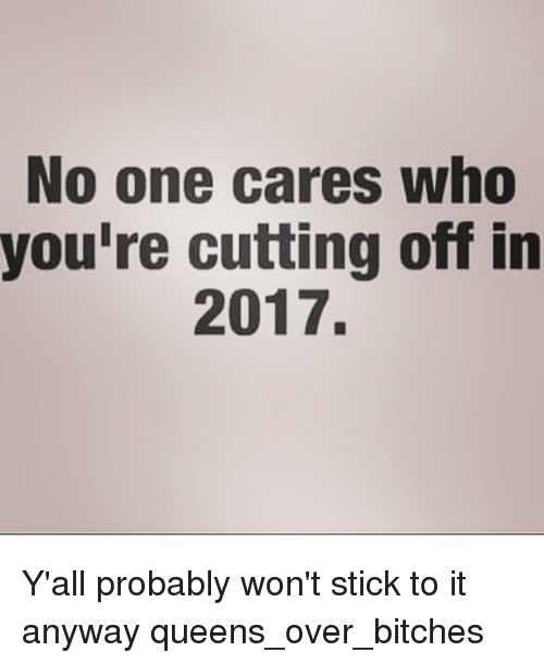 no-one-care: No one cares who  you're cutting off in  2017. Y'all probably won't stick to it anyway queens_over_bitches