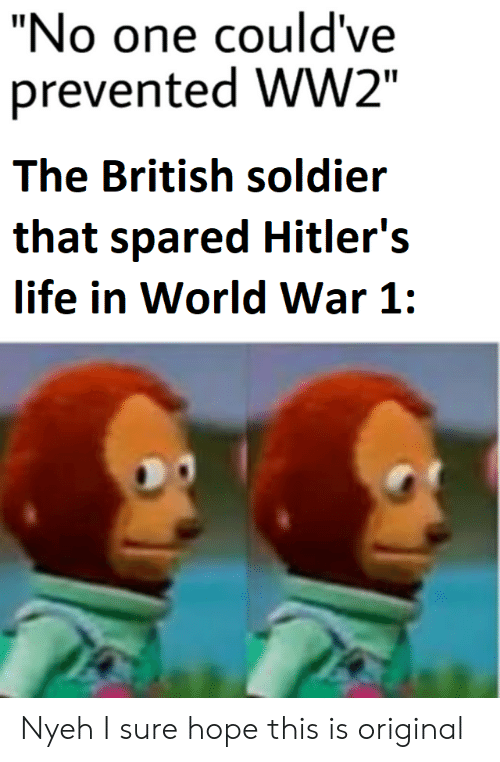 "world war 1: ""No one could've  prevented WW2""  The British soldier  that spared Hitler's  life in World War 1: Nyeh I sure hope this is original"
