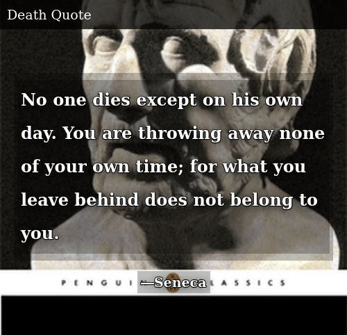 Time, One, and Day: No one dies except on his own day. You are throwing away none of your own time; for what you leave behind does not belong to you.