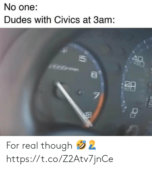 One, Real, and For: No one:  Dudes with Civics at 3am: For real though 🤣🤦‍♂️ https://t.co/Z2Atv7jnCe