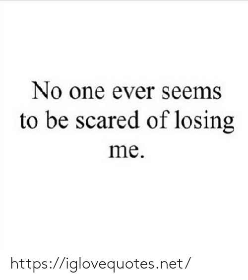 seems: No one ever seems  to be scared of losing  me. https://iglovequotes.net/