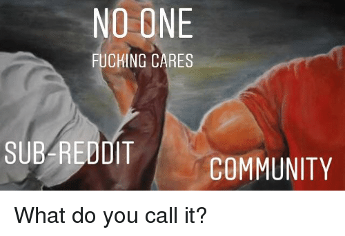 Community, Fucking, and Reddit: NO ONE  FUCKING CARES  SUB REDDIT  COMMUNITY