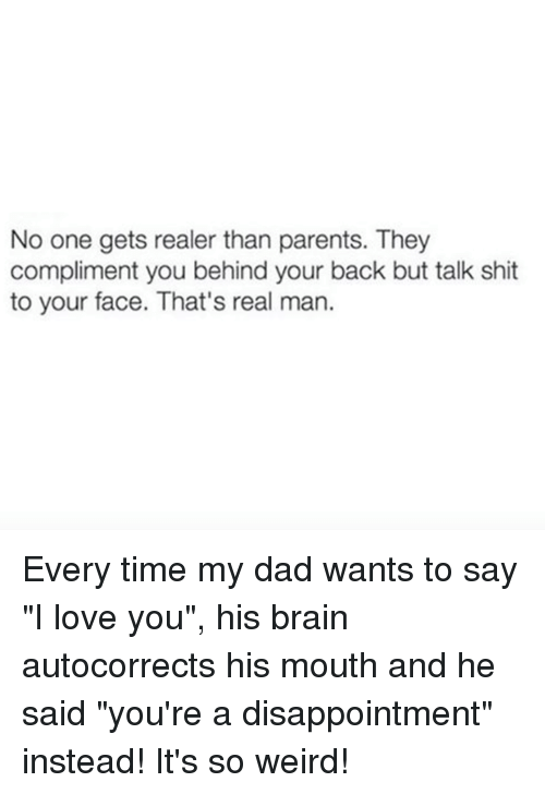 """I Love You, Man: No one gets realer than parents. They  compliment you behind your back but talk shit  to your face. That's real man. Every time my dad wants to say """"I love you"""", his brain autocorrects his mouth and he said """"you're a disappointment"""" instead! It's so weird!"""