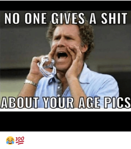 Gives A Shit: NO ONE GIVES A SHIT  ABOUT YOUR AGE PI  CS 😂💯
