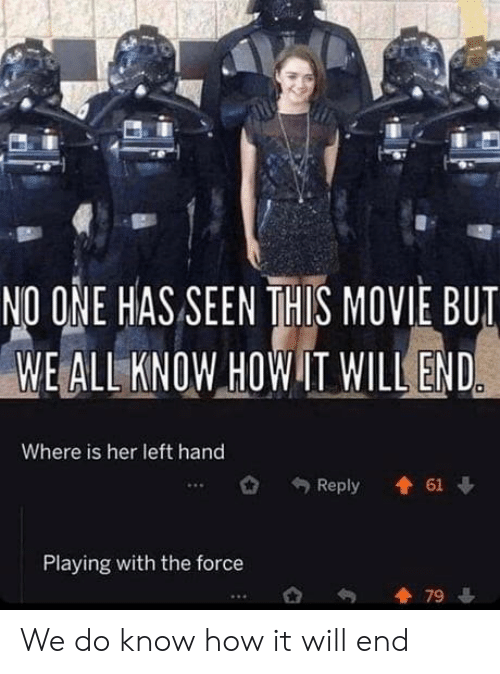 hand: NO ONE HAS SEEN THIS MOVIE BUT  WE ALL KNOW HOW IT WILL END  Where is her left hand  61  Reply  Playing with the force  79 We do know how it will end
