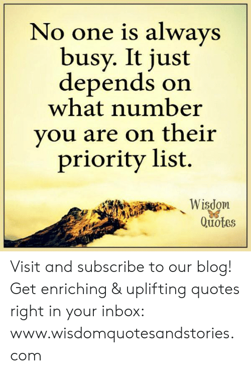 Uplifting Quotes: No one is always  busy. It just  depends on  what number  you are on their  priority list.  Wisdom  Quotes Visit and subscribe to our blog! Get enriching & uplifting quotes right in your inbox: www.wisdomquotesandstories.com