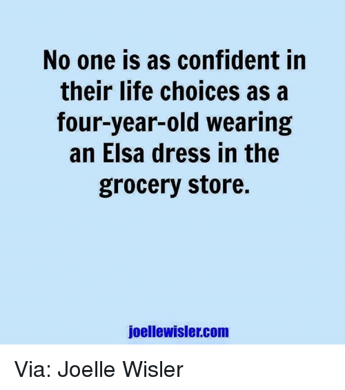 Dank, Elsa, and Life: No one is as confident in  their life choices as a  four-year-old wearing  an Elsa dress in the  grocery store.  joellewisler.com Via: Joelle Wisler