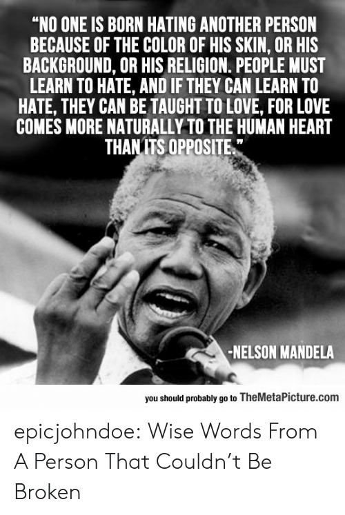 """Love, Nelson Mandela, and Tumblr: """"NO ONE IS BORN HATING ANOTHER PERSON  BECAUSE OF THE COLOR OF HIS SKIN, OR HIS  BACKGROUND, OR HIS RELIGION. PEOPLE MUST  LEARN TO HATE, AND IF THEY CAN LEARN TO  HATE, THEY CAN BE TAUGHT TO LOVE, FOR LOVE  COMES MORE NATURALLY TO THE HUMAN HEART  THANITS OPPOSITE  -NELSON MANDELA  you should probably go to TheMetaPicture.com epicjohndoe:  Wise Words From A Person That Couldn't Be Broken"""