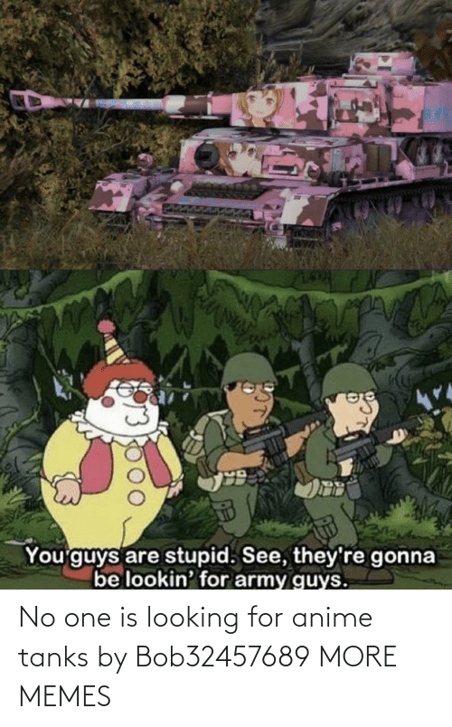 Looking For: No one is looking for anime tanks by Bob32457689 MORE MEMES