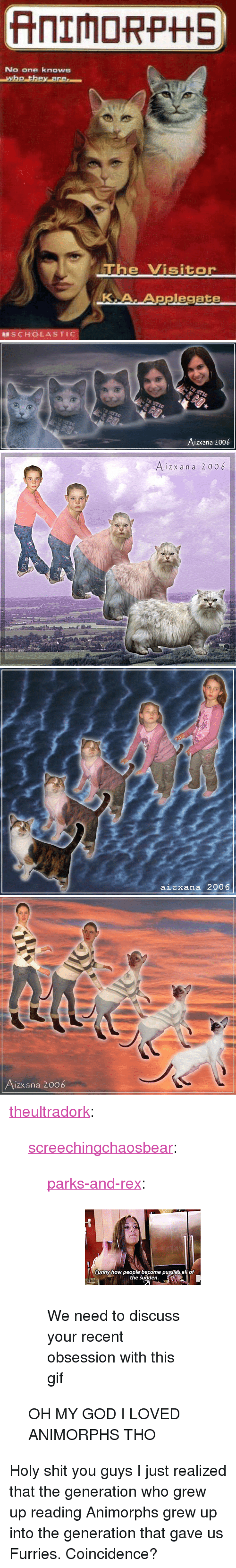 """Animorphs: No one knows  e Visitor  KA.Applegate  SCHOLASTIC   Aizxana 2006   i z x an a 2006   aizxana 2006   izxana 2006 <p><a href=""""http://theultradork.tumblr.com/post/172923844978/screechingchaosbear-parks-and-rex-we-need"""" class=""""tumblr_blog"""">theultradork</a>:</p>  <blockquote><p><a href=""""http://screechingchaosbear.tumblr.com/post/166140279209/parks-and-rex-we-need-to-discuss-your-recent"""" class=""""tumblr_blog"""">screechingchaosbear</a>:</p> <blockquote> <p><a href=""""http://parksandrex.com/post/166128235700"""" class=""""tumblr_blog"""">parks-and-rex</a>:</p> <blockquote><figure data-orig-height=""""160"""" data-orig-width=""""245""""><img src=""""https://78.media.tumblr.com/0d774fafe645b92e4abc1fcfeaddb0f8/tumblr_inline_oxfkbssugd1ty99rh_540.gif"""" data-orig-height=""""160"""" data-orig-width=""""245""""/></figure></blockquote>  <p>We need to discuss your recent obsession with this gif </p> </blockquote> <p>OH MY GOD I LOVED ANIMORPHS THO</p></blockquote>  <p>Holy shit you guys I just realized that the generation who grew up reading Animorphs grew up into the generation that gave us Furries. Coincidence?</p>"""