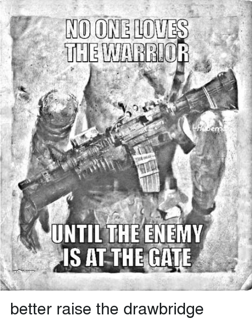 the warrior: NO ONE LOVES  THE  WARRIOR  UNTIL THE ENEMY  IS AT THE GATE better raise the drawbridge