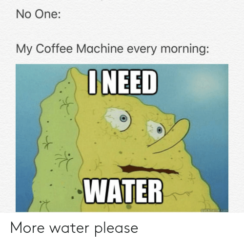 Coffee, Water, and Dank Memes: No One:  My Coffee Machine every morning:  NEED  WATER More water please