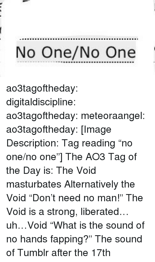 """fapping: No One/No One ao3tagoftheday:  digitaldiscipline:  ao3tagoftheday: meteoraangel:   ao3tagoftheday:  [Image Description: Tag reading """"no one/no one""""]  The AO3 Tag of the Day is: The Void masturbates   Alternatively the Void """"Don't need no man!""""   The Void is a strong, liberated…uh…Void  """"What is the sound of no hands fapping?""""  The sound of Tumblr after the 17th"""