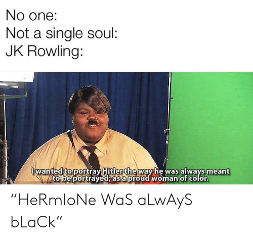"""jk rowling: No one:  Not a single soul:  JK Rowling:  wanted to portray Hitler theway he was always meant  to be portrayed; as a proud woman of color. """"HeRmIoNe WaS aLwAyS bLaCk"""""""