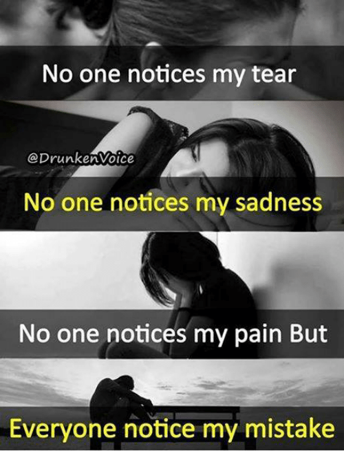 Memes, Pain, and 🤖: No one notices my tear  prunkenvoice  No one notices my sadness  No one notices my pain But  Everyone notice my mistake