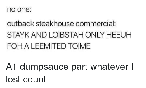 Foh, Lost, and Outback: no one:  outback steakhouse commercial:  STAYK AND LOIBSTAH ONLY HEEUH  FOH A LEEMITED TOIME A1 dumpsauce part whatever I lost count