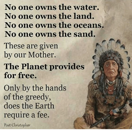 christophe: No one owns the water.  No one owns the land.  No one owns the oceans.  No one owns the sand.  These are given  by our Mother.  The Planet provides  for free.  Only by the hands  of the greedy,  does the Earth  require a fee.  Poet Christopher