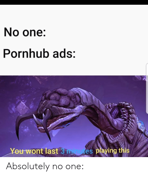 Pornhub, One, and You: No one:  Pornhub ads:  You Wont last 3 minutes pleying ths Absolutely no one: