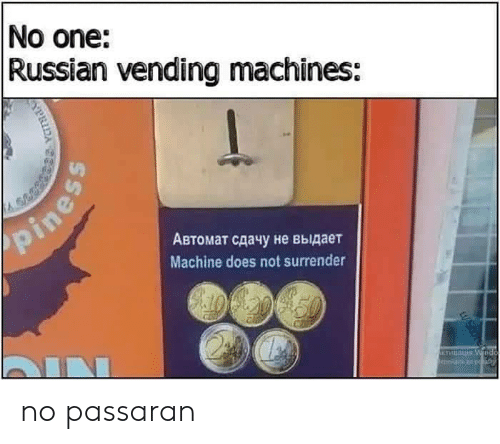 vending machines: No one:  Russian vending machines:  pines  Автомат сдачу не выдает  Machine does not surrender  IN  KTHBA Wnd  aod o ith  WScor no passaran