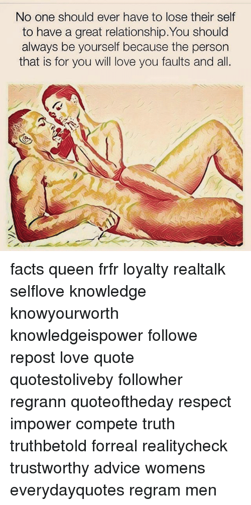 love quote: No one should ever have to lose their self  to have a great relationship. You should  always be yourself because the person  that is for you will love you faults and all. facts queen frfr loyalty realtalk selflove knowledge knowyourworth knowledgeispower followme repost love quote quotestoliveby followher regrann quoteoftheday respect impower compete truth truthbetold forreal realitycheck trustworthy advice womens everydayquotes regram men