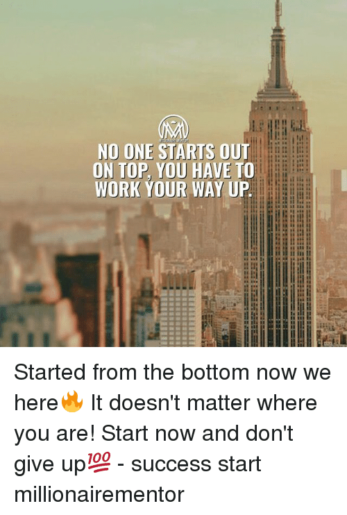 started from the bottom: NO ONE STARTS OUT  DN TOP, YOU HAVE TO  WORK YOUR WAY UP  SE  it iit  i i it in II Started from the bottom now we here🔥 It doesn't matter where you are! Start now and don't give up💯 - success start millionairementor