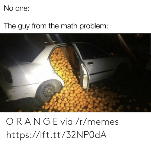 Memes, Math, and One: No one:  The guy from the math problem: O R A N G E via /r/memes https://ift.tt/32NP0dA