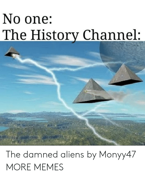 history channel: No one:  The History Channel: The damned aliens by Monyy47 MORE MEMES