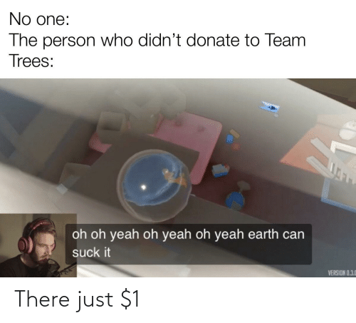 Yeah, Earth, and Trees: No one:  The person who didn't donate to Team  Trees:  oh oh yeah oh yeah oh yeah earth can  suck it  VERSION 0.3.0 There just $1