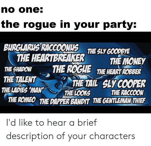 Money, Party, and Heart: no one:  the rogue in your party:  BURGLARIS RACCOONUS THE SLY GOODBYE  THE HEARTBREAKER  THE MONEY  THE ROGHE THE HEART ROBER  THE SHADOW  THE TALENT  THE LADIES 'MAN'  THE TAIL SLY COOPER  THE RACCOON  THE ROMEO THE DAPPER BANDIT THE CENTLEMAN THIEF  THE LOOKS  u/cheezewhizrd I'd like to hear a brief description of your characters