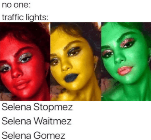 Selena Gomez, Traffic, and Selena: no one:  traffic lights:  Selena Stopmez  Selena Waitmez  Selena Gomez