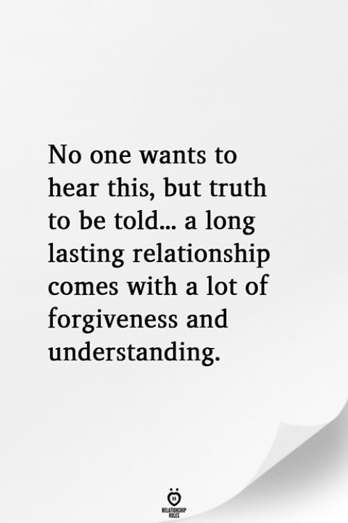 Long Lasting: No one wants to  hear this, but truth  to be told... a long  lasting relationship  comes with a lot of  forgiveness and  understanding.