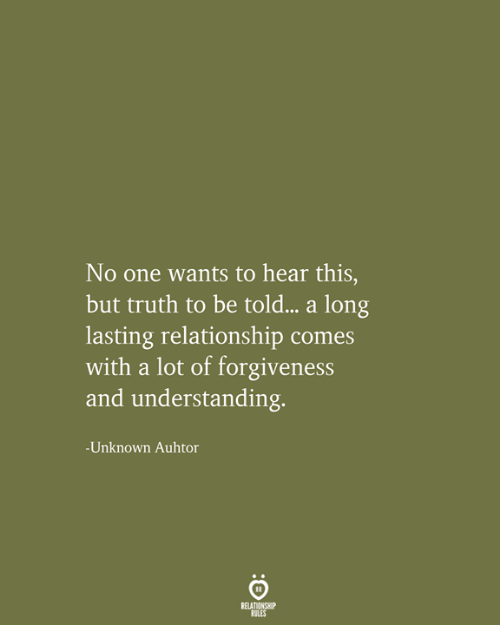 Forgiveness, Truth, and Understanding: No one wants to hear this,  but truth to be told... a long  lasting relationship comes  with a lot of forgiveness  and understanding.  -Unknown Auhtor  RELATIONSHIP  RULES