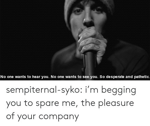 Im Begging You: No one wants to hear you. No one wants to see you. So de s perate and pathetic sempiternal-syko:  i'm begging you to spare me, the pleasure of your company