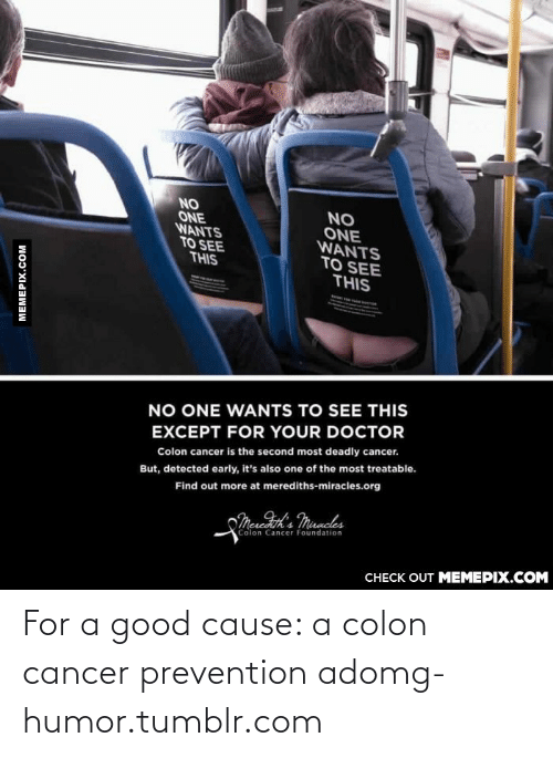Treatable: NO  ONE  WANTS  TO SEE  THIS  NO  ONE  WANTS  TO SEE  THIS  NO ONE WANTS TO SEE THIS  EXCEPT FOR YOUR DOCTOR  Colon cancer is the second most deadly cancer.  But, detected early, it's also one of the most treatable.  Find out more at merediths-miracles.org  oMeredeon's Muncles  Colon Cancer Foundation  CНЕCK OUT MЕМЕРІХ.COM  MEMEPIX.COM For a good cause: a colon cancer prevention adomg-humor.tumblr.com