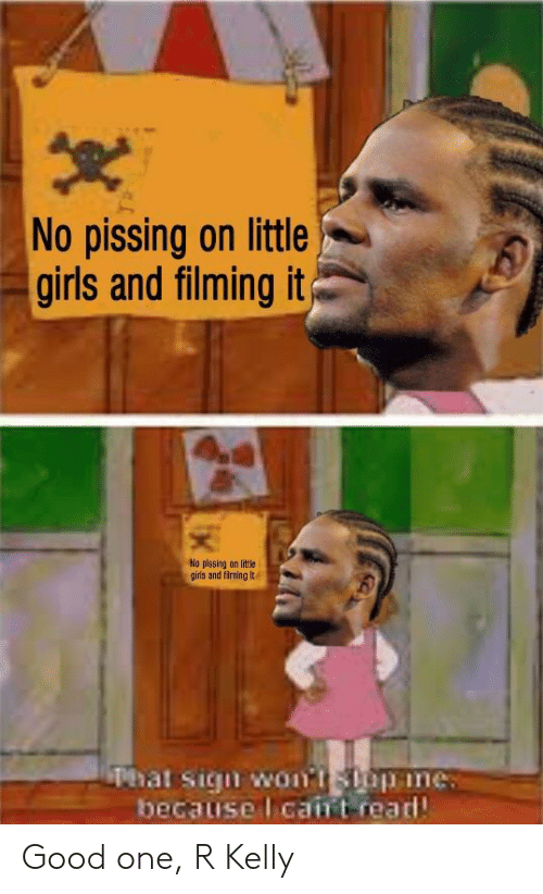 Girls, R. Kelly, and Good: No pissing on little  girls and filming it  No plssing on little  girs and filming lt  Phat sigu womtStp ine  because l cairt read Good one, R Kelly