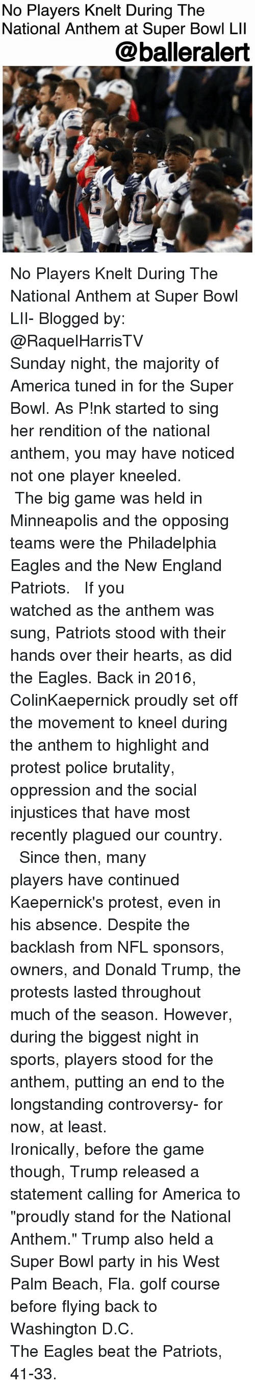 "Golf Course: No Players Knelt During The  National Anthem at Super Bowl Lll  @balleralert No Players Knelt During The National Anthem at Super Bowl LII- Blogged by: @RaquelHarrisTV ⠀⠀⠀⠀⠀⠀⠀ ⠀⠀⠀⠀⠀⠀⠀ Sunday night, the majority of America tuned in for the Super Bowl. As P!nk started to sing her rendition of the national anthem, you may have noticed not one player kneeled. ⠀⠀⠀⠀⠀⠀⠀⠀⠀ ⠀⠀⠀⠀⠀⠀⠀⠀⠀ The big game was held in Minneapolis and the opposing teams were the Philadelphia Eagles and the New England Patriots. ⠀⠀⠀⠀⠀⠀⠀⠀⠀ ⠀⠀⠀⠀⠀⠀⠀⠀⠀ If you watched as the anthem was sung, Patriots stood with their hands over their hearts, as did the Eagles. Back in 2016, ColinKaepernick proudly set off the movement to kneel during the anthem to highlight and protest police brutality, oppression and the social injustices that have most recently plagued our country. ⠀⠀⠀⠀⠀⠀⠀⠀⠀ ⠀⠀⠀⠀⠀⠀⠀⠀⠀ Since then, many players have continued Kaepernick's protest, even in his absence. Despite the backlash from NFL sponsors, owners, and Donald Trump, the protests lasted throughout much of the season. However, during the biggest night in sports, players stood for the anthem, putting an end to the longstanding controversy- for now, at least. ⠀⠀⠀⠀⠀⠀⠀ ⠀⠀⠀⠀⠀⠀⠀ Ironically, before the game though, Trump released a statement calling for America to ""proudly stand for the National Anthem."" Trump also held a Super Bowl party in his West Palm Beach, Fla. golf course before flying back to Washington D.C. ⠀⠀⠀⠀⠀⠀⠀⠀⠀ ⠀⠀⠀⠀⠀⠀⠀⠀⠀ The Eagles beat the Patriots, 41-33."