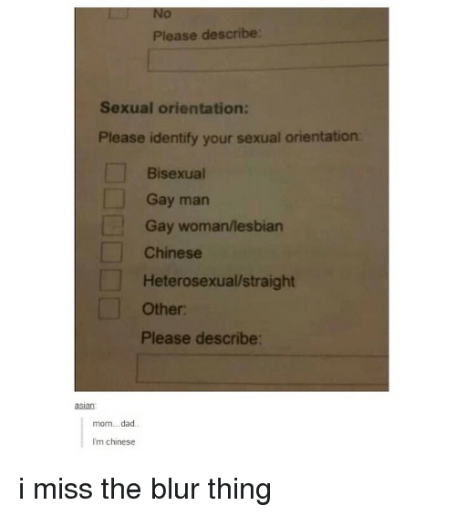Blur, Gay, and Man: No  Please describe:  Sexual orientation:  Please identify your sexual orientation  Bisexual  Gay man  Gay woman/lesbian  Chinese  Heterosexual straight  Other:  Please describe:  aslan:  mom...dad.  I'm chinese i miss the blur thing
