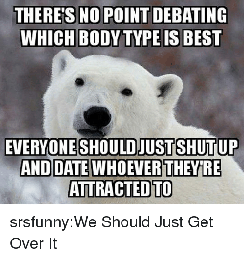 Body Type: NO POINT DEBATING  WHICH BODY TYPE IS BEST  THERE'S  EVERYONE SHOULD JUST SHUTUP  ATTRACTEDTO srsfunny:We Should Just Get Over It