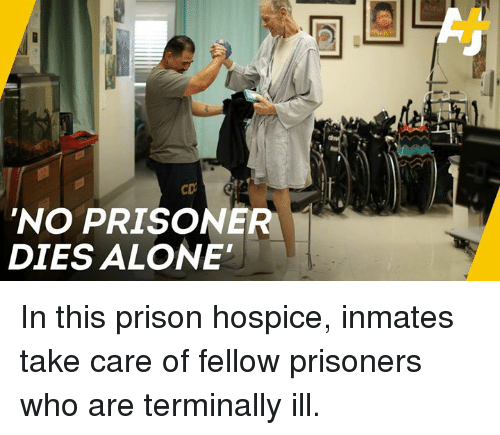 hospice: 'NO PRISONER  DIES ALONE' In this prison hospice, inmates take care of fellow prisoners who are terminally ill.