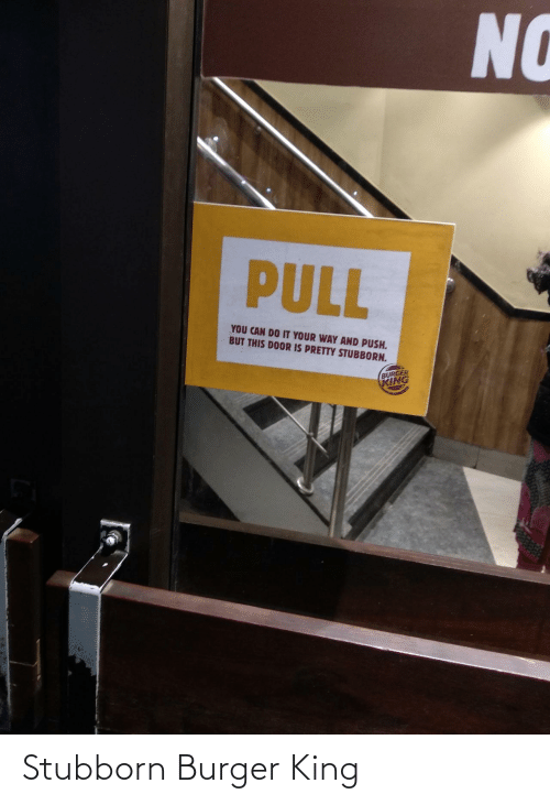 door: NO  PULL  YOU CAN DO IT YOUR WAY AND PUSH.  BUT THIS DOOR IS PRETTY STUBBORN.  BURGER  KING Stubborn Burger King