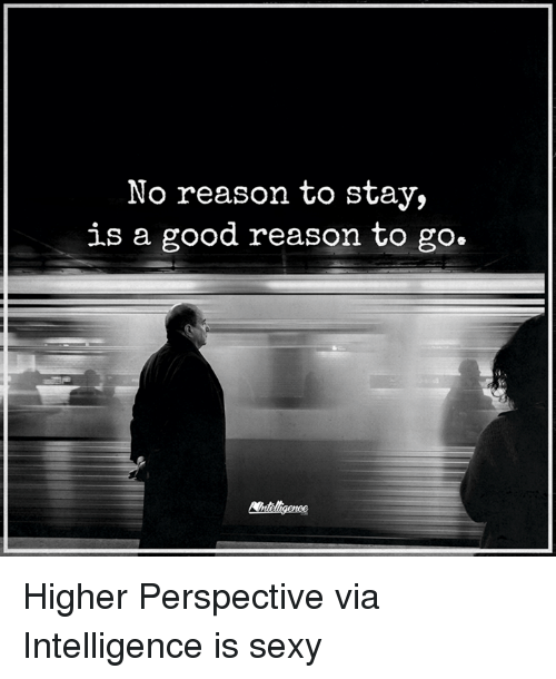 Sexis: No reason to stay,  is a good reason to go. Higher Perspective via Intelligence is sexy