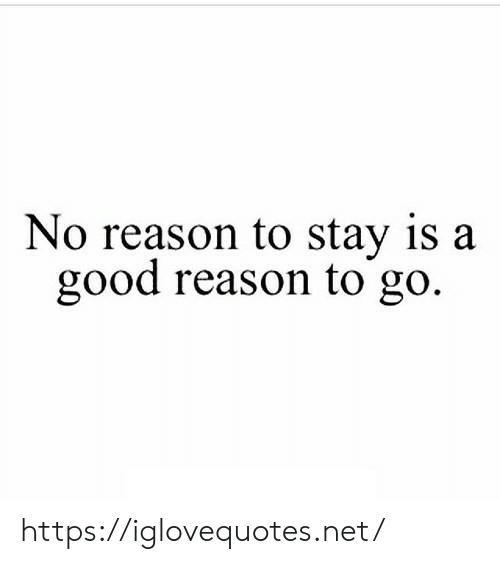 Good Reason: No reason to stay is a  good reason to go. https://iglovequotes.net/