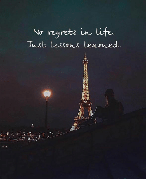 no regrets: No regrets in life.  Jnst Lessons leamed.