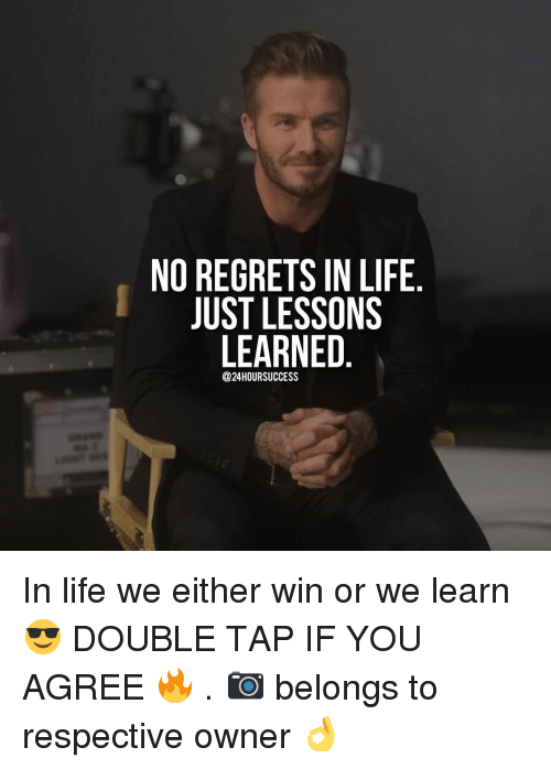 no regret: NO REGRETS IN LIFE  JUST LESSONS  LEARNED  @24HOURSUCCESS In life we either win or we learn 😎 DOUBLE TAP IF YOU AGREE 🔥 . 📷 belongs to respective owner 👌