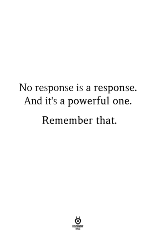 Powerful, One, and Remember: No response is a response.  And it's a powerful one.  Remember that.  ELATIONSWP  LLES