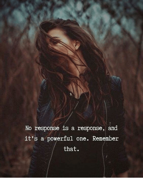 Powerful, One, and Remember: No response is a response, and  it's a powerful one. Remember  that