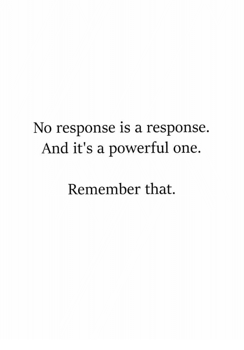 Powerful, One, and Remember: No response is a response.  And it's a powerful one.  Remember that.