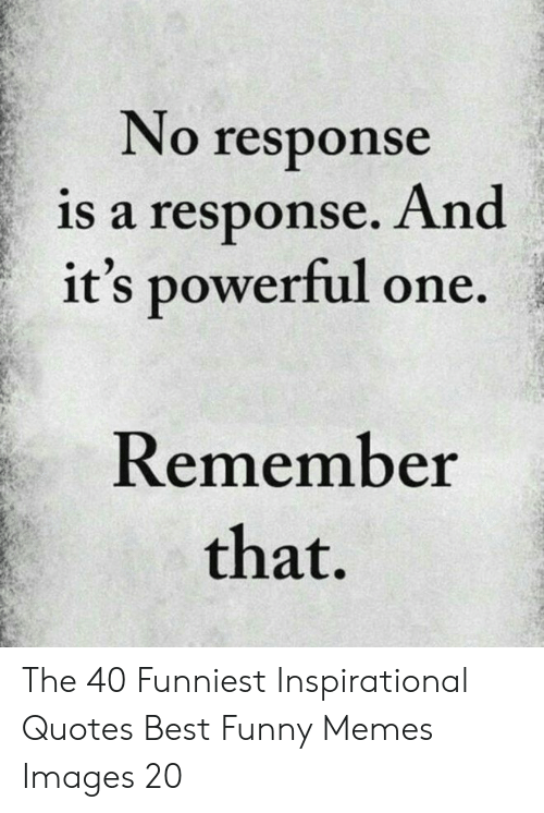 Best Funny: No response  is a response. And  it's powerful one.  Remember  that. The 40 Funniest Inspirational Quotes Best Funny Memes Images 20