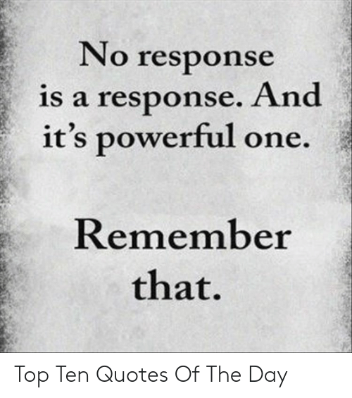 No Response: No response  is a response. And  it's powerful one.  Remember  that. Top Ten Quotes Of The Day